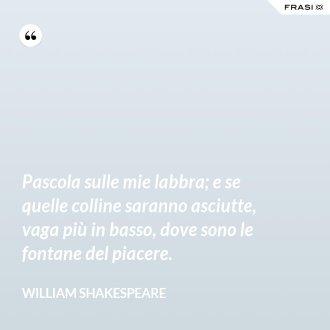 Pascola sulle mie labbra; e se quelle colline saranno asciutte, vaga più in basso, dove sono le fontane del piacere. - William Shakespeare
