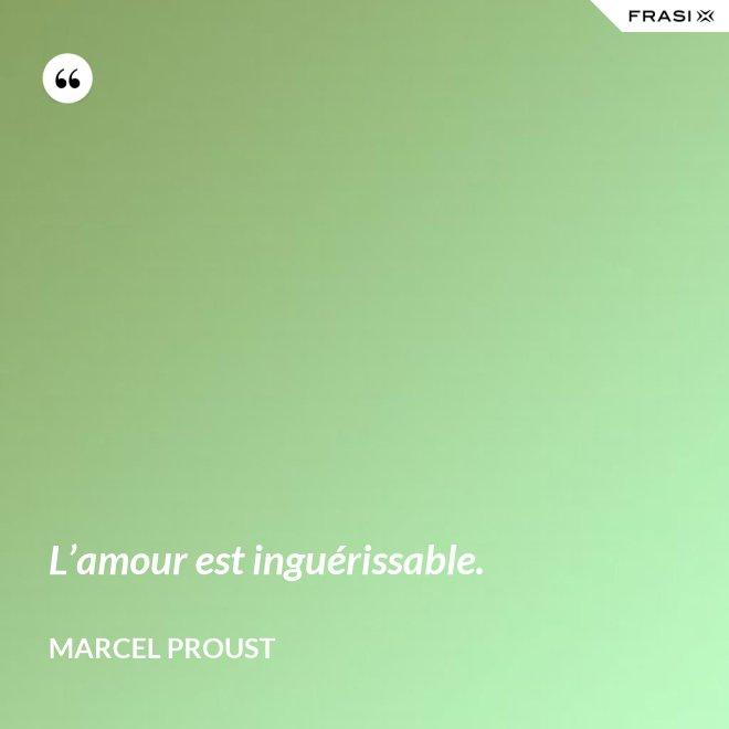 L'amour est inguérissable. - Marcel Proust