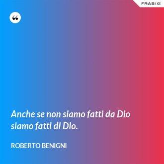 Anche se non siamo fatti da Dio siamo fatti di Dio. - Roberto Benigni
