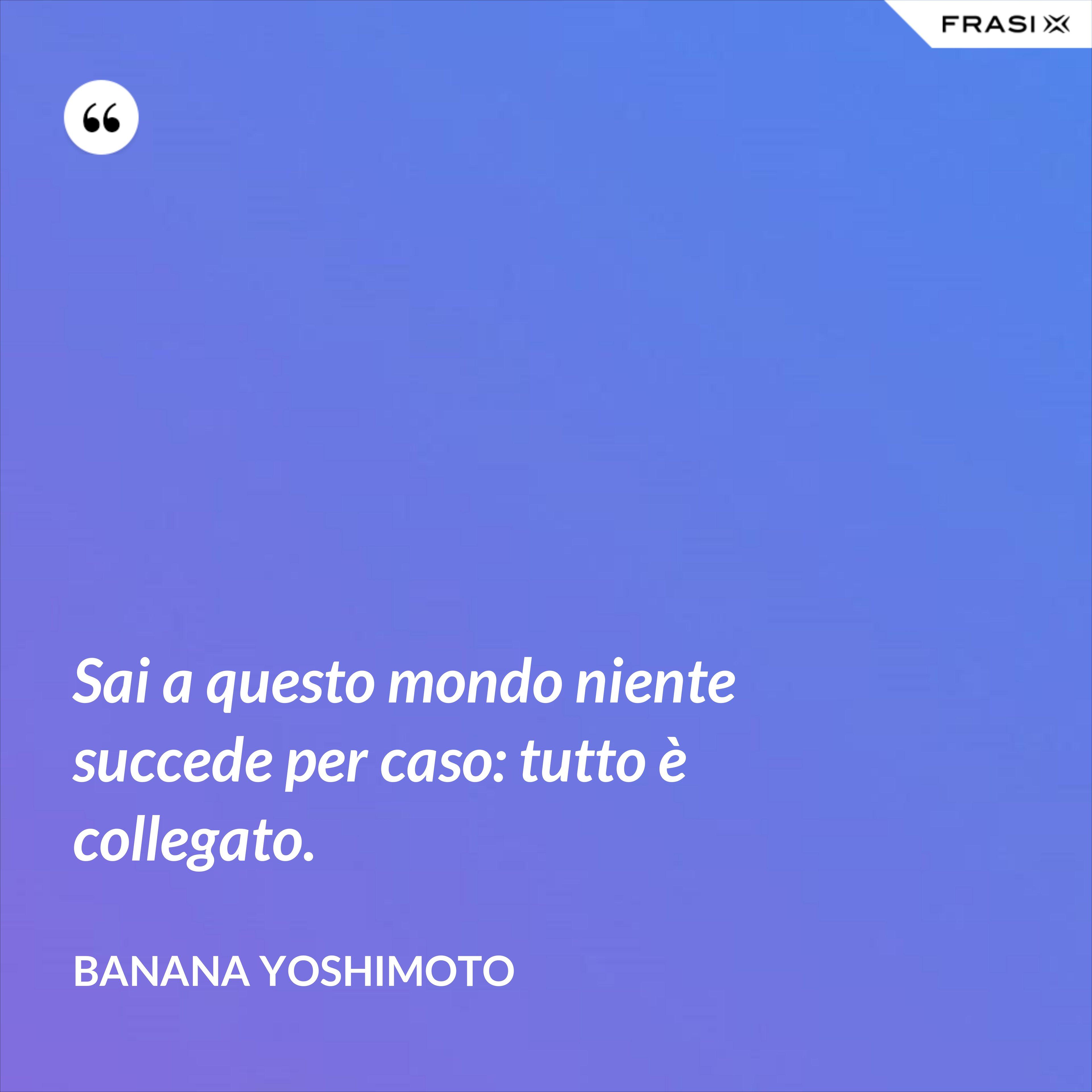 Sai a questo mondo niente succede per caso: tutto è collegato. - Banana Yoshimoto