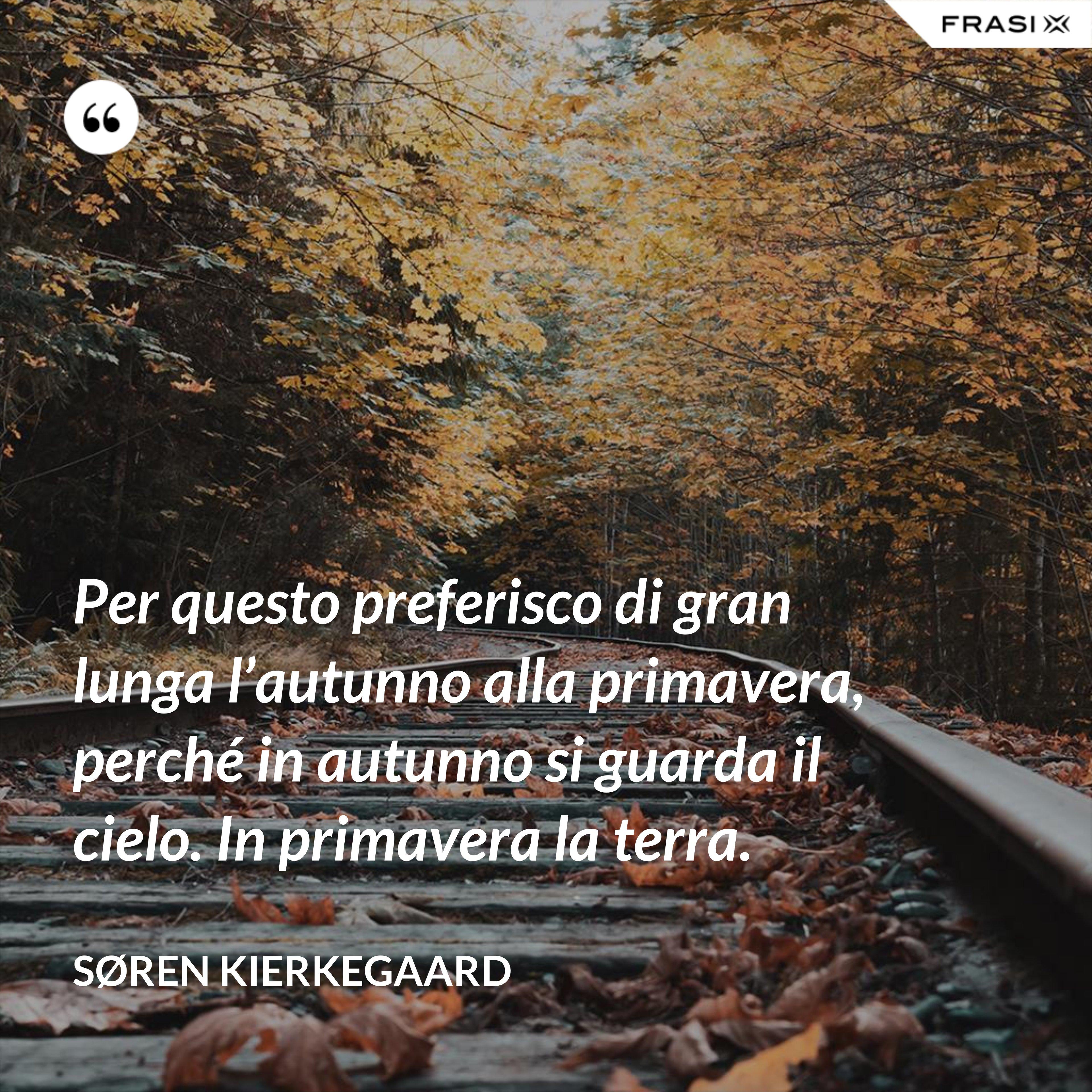 Per questo preferisco di gran lunga l'autunno alla primavera, perché in autunno si guarda il cielo. In primavera la terra. - Søren Kierkegaard