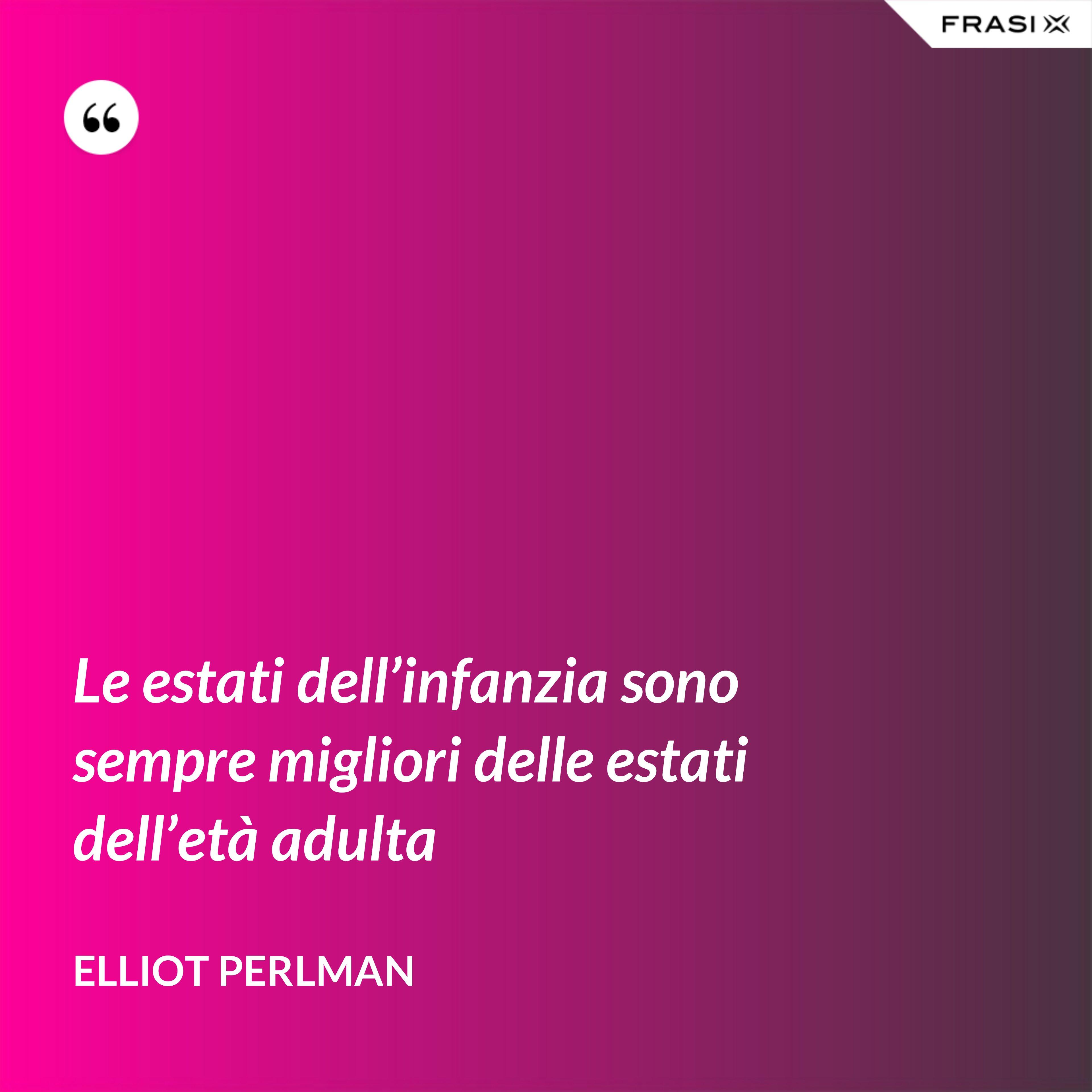 Le estati dell'infanzia sono sempre migliori delle estati dell'età adulta - Elliot Perlman