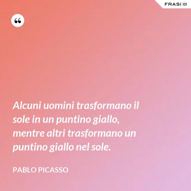 Alcuni uomini trasformano il sole in un puntino giallo, mentre altri trasformano un puntino giallo nel sole. - Pablo Picasso