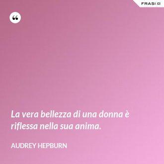 La vera bellezza di una donna è riflessa nella sua anima. - Audrey Hepburn