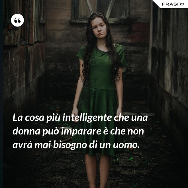 La cosa più intelligente che una donna può imparare è che non avrà mai bisogno di un uomo. - Anonimo