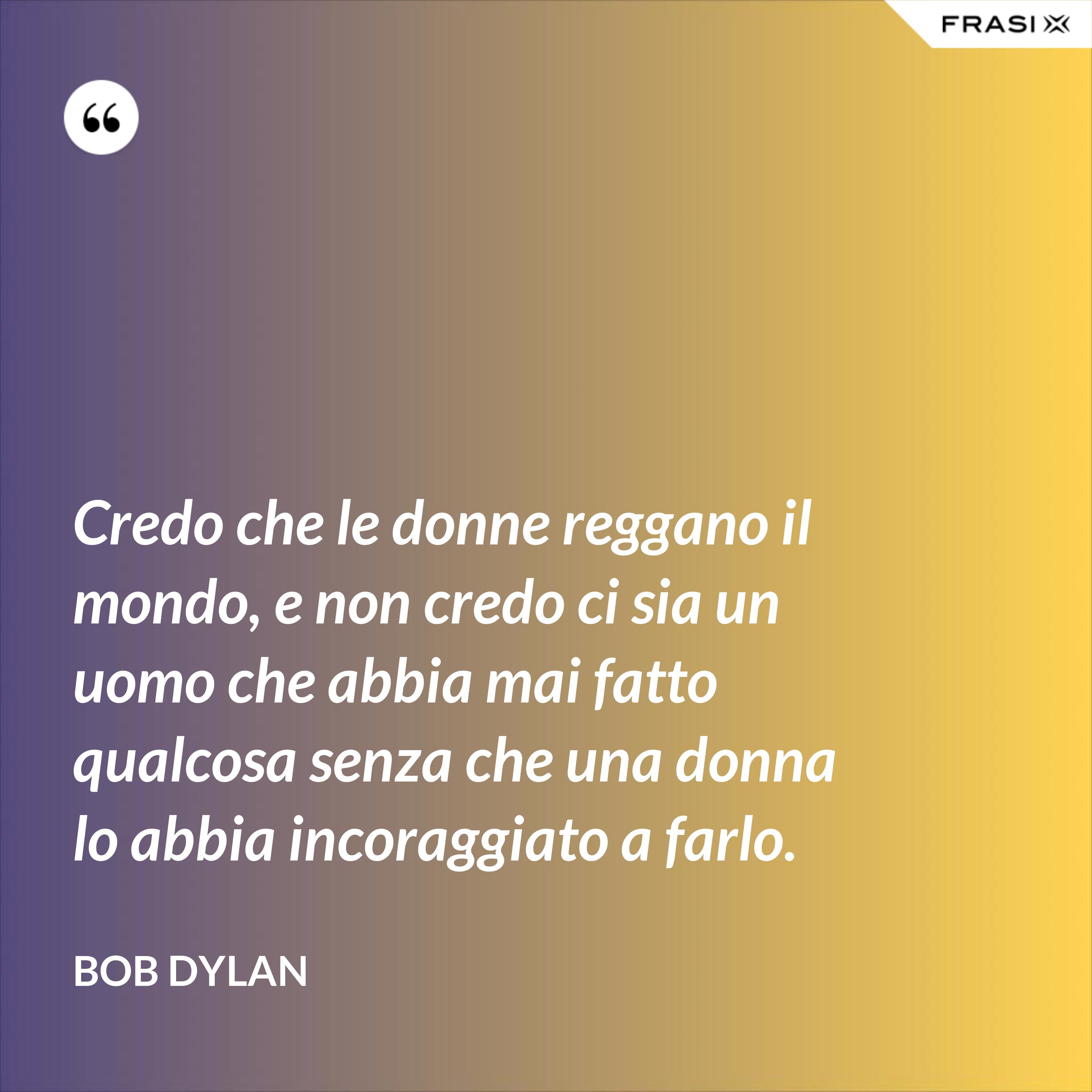 Credo che le donne reggano il mondo, e non credo ci sia un uomo che abbia mai fatto qualcosa senza che una donna lo abbia incoraggiato a farlo. - Bob Dylan