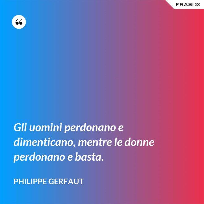 Gli uomini perdonano e dimenticano, mentre le donne perdonano e basta. - Philippe Gerfaut