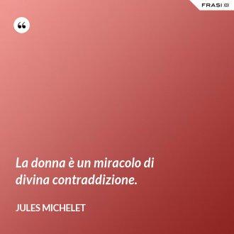 La donna è un miracolo di divina contraddizione. - Jules Michelet
