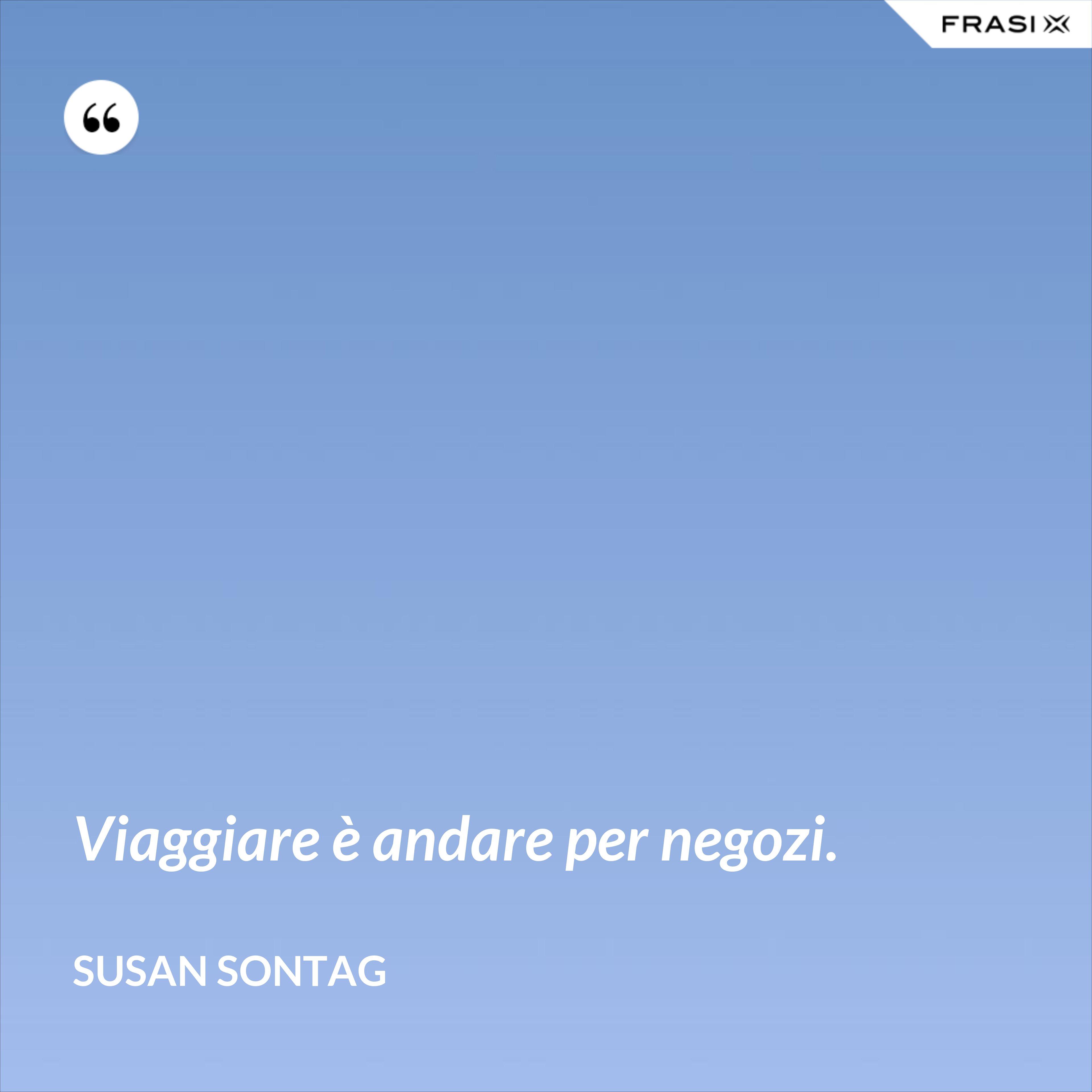 Viaggiare è andare per negozi. - Susan Sontag