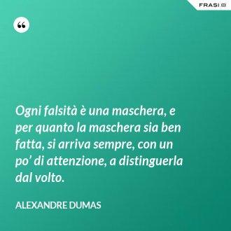 Ogni falsità è una maschera, e per quanto la maschera sia ben fatta, si arriva sempre, con un po' di attenzione, a distinguerla dal volto. - Alexandre Dumas