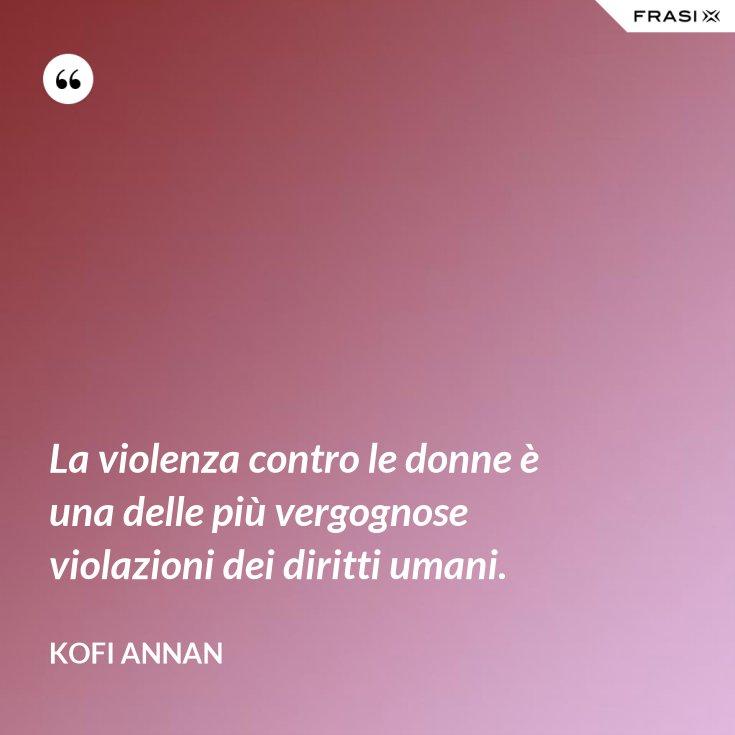 La violenza contro le donne è una delle più vergognose violazioni dei diritti umani.