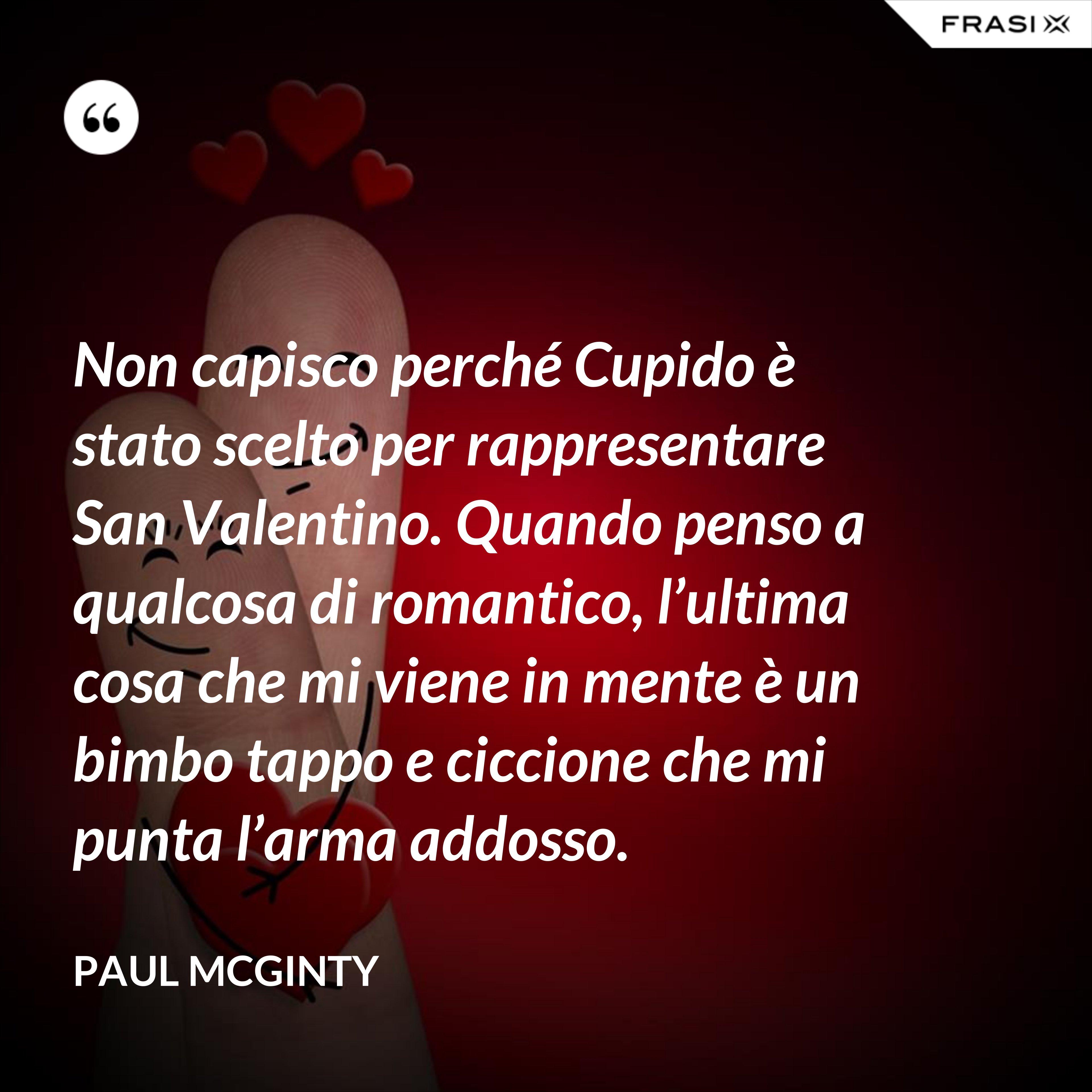 Non capisco perché Cupido è stato scelto per rappresentare San Valentino. Quando penso a qualcosa di romantico, l'ultima cosa che mi viene in mente è un bimbo tappo e ciccione che mi punta l'arma addosso. - Paul McGinty