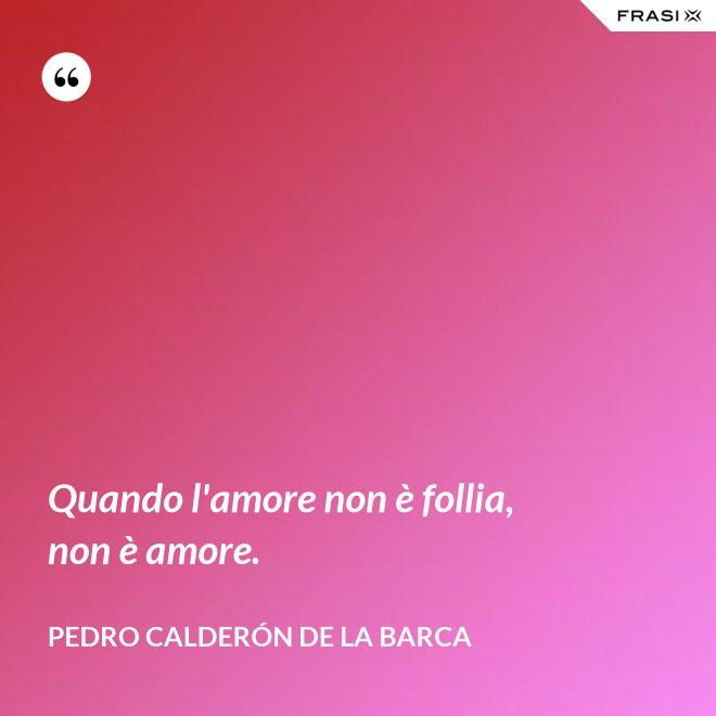 Quando l'amore non è follia, non è amore. - Pedro Calderón de la Barca
