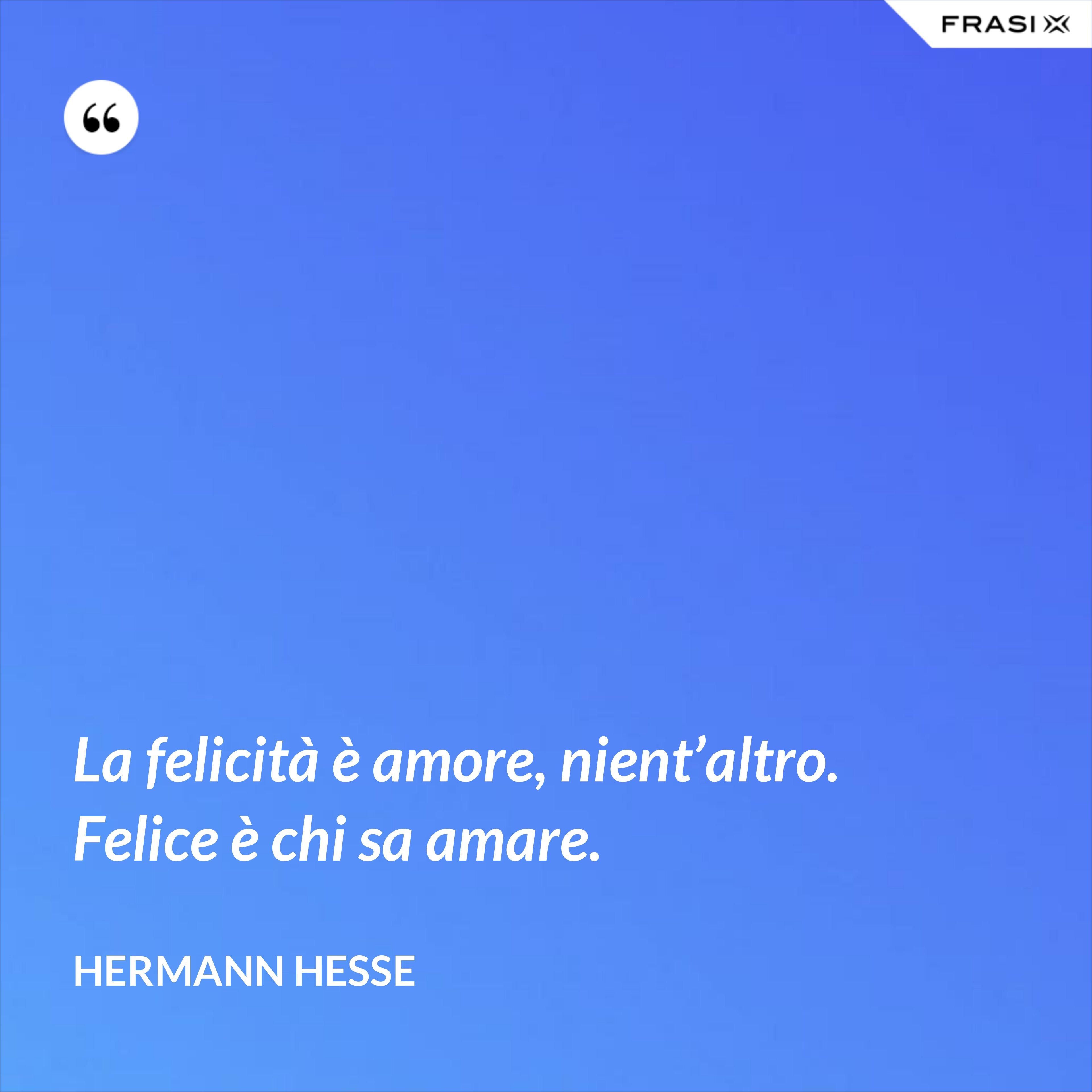 La felicità è amore, nient'altro. Felice è chi sa amare. - Hermann Hesse