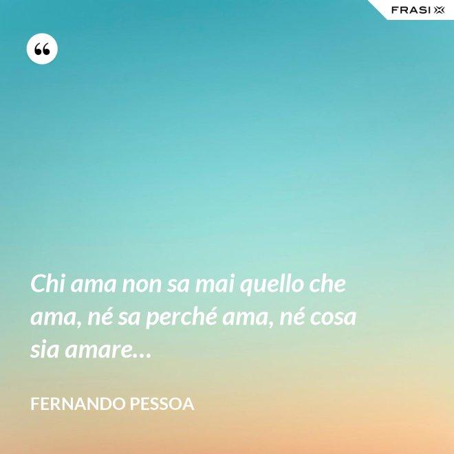 Chi ama non sa mai quello che ama, né sa perché ama, né cosa sia amare… - Fernando Pessoa