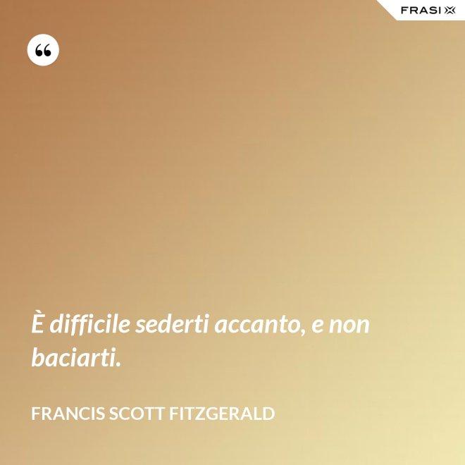 È difficile sederti accanto, e non baciarti. - Francis Scott Fitzgerald