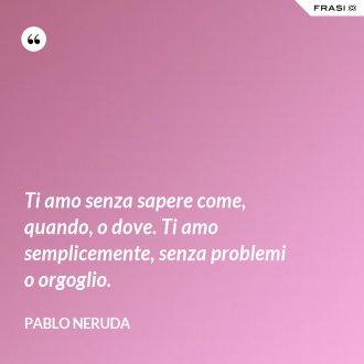Ti amo senza sapere come, quando, o dove. Ti amo semplicemente, senza problemi o orgoglio. - Pablo Neruda