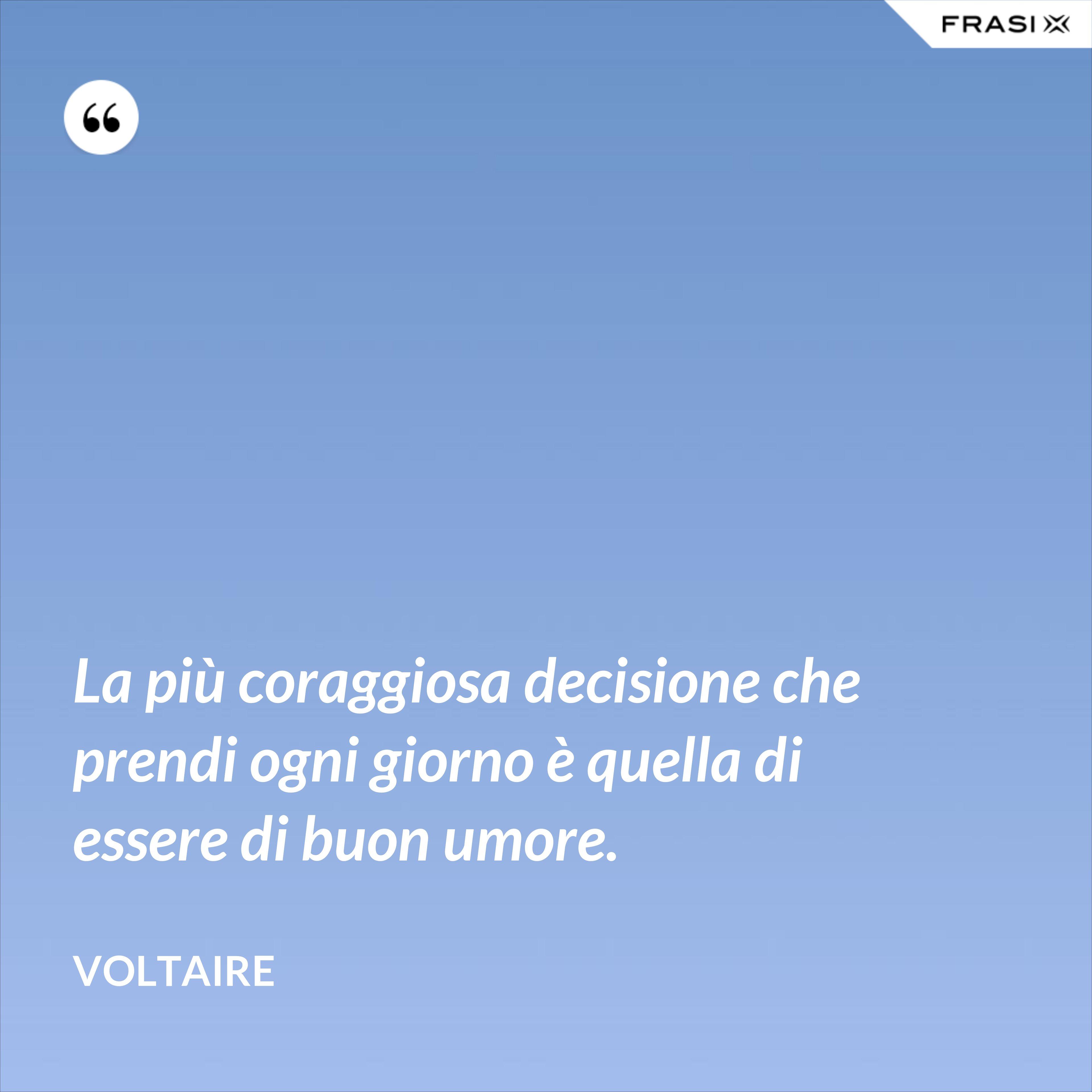 La più coraggiosa decisione che prendi ogni giorno è quella di essere di buon umore. - Voltaire