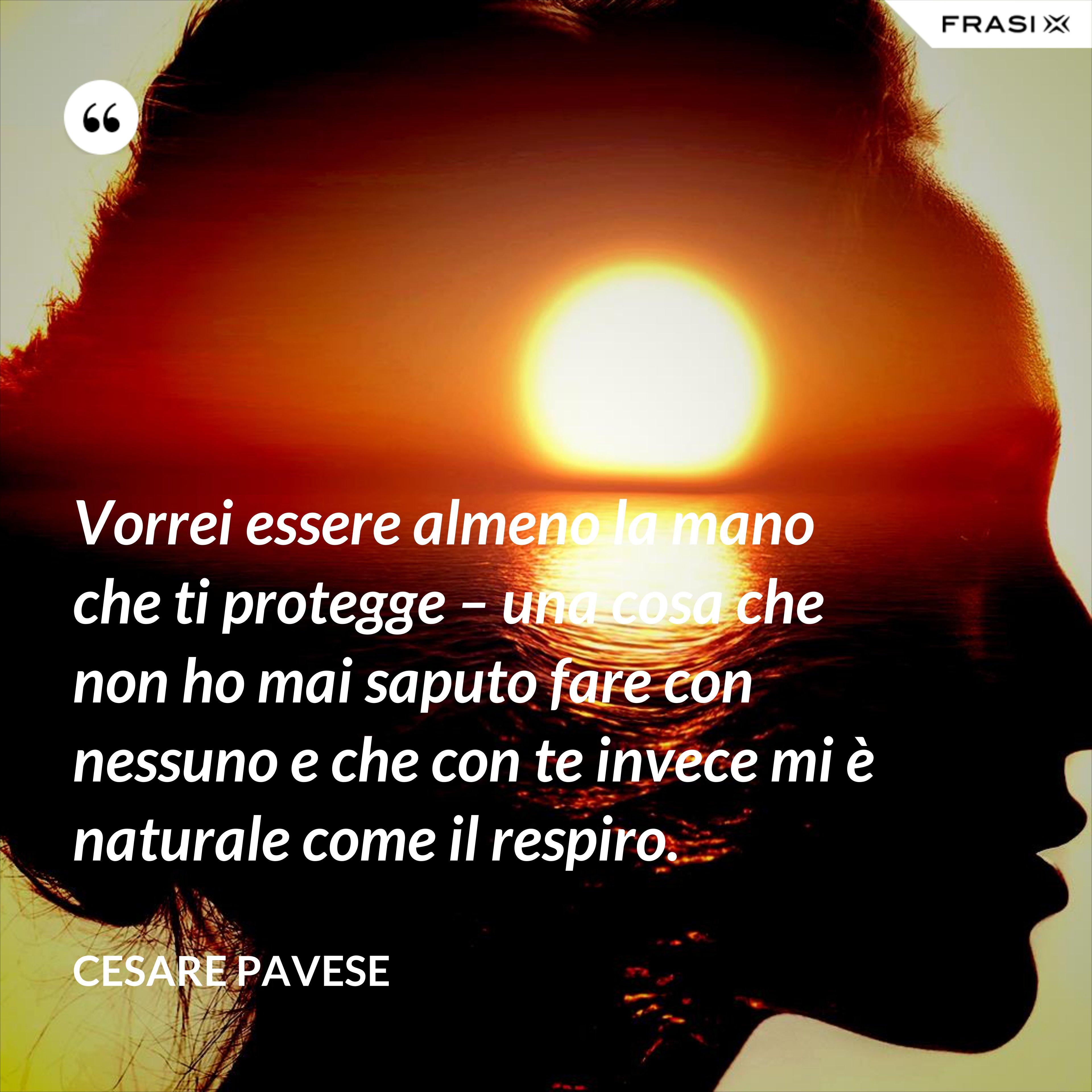 Vorrei essere almeno la mano che ti protegge – una cosa che non ho mai saputo fare con nessuno e che con te invece mi è naturale come il respiro. - Cesare Pavese