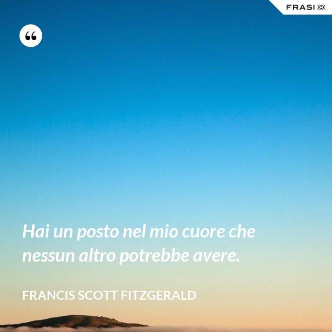 Hai un posto nel mio cuore che nessun altro potrebbe avere. - Francis Scott Fitzgerald