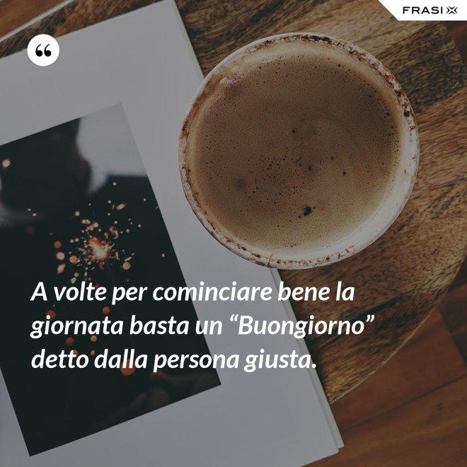 """A volte per cominciare bene la giornata basta un """"Buongiorno"""" detto dalla persona giusta. - Anonimo"""