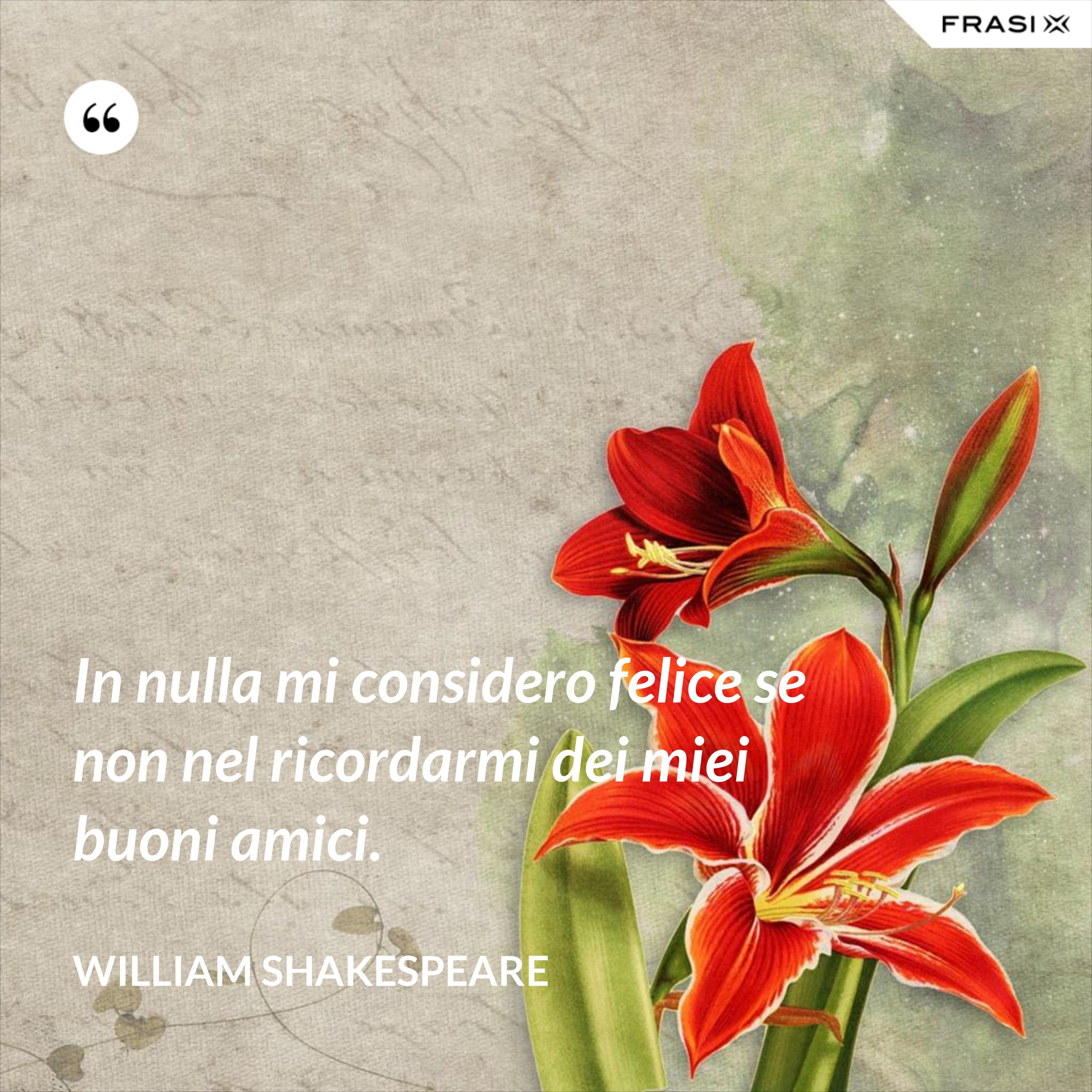 In nulla mi considero felice se non nel ricordarmi dei miei buoni amici. - William Shakespeare