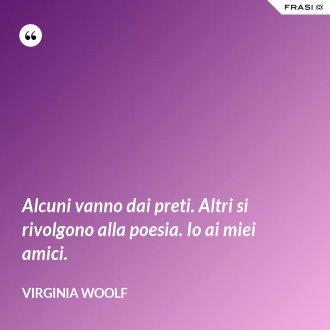 Alcuni vanno dai preti. Altri si rivolgono alla poesia. Io ai miei amici. - Virginia Woolf