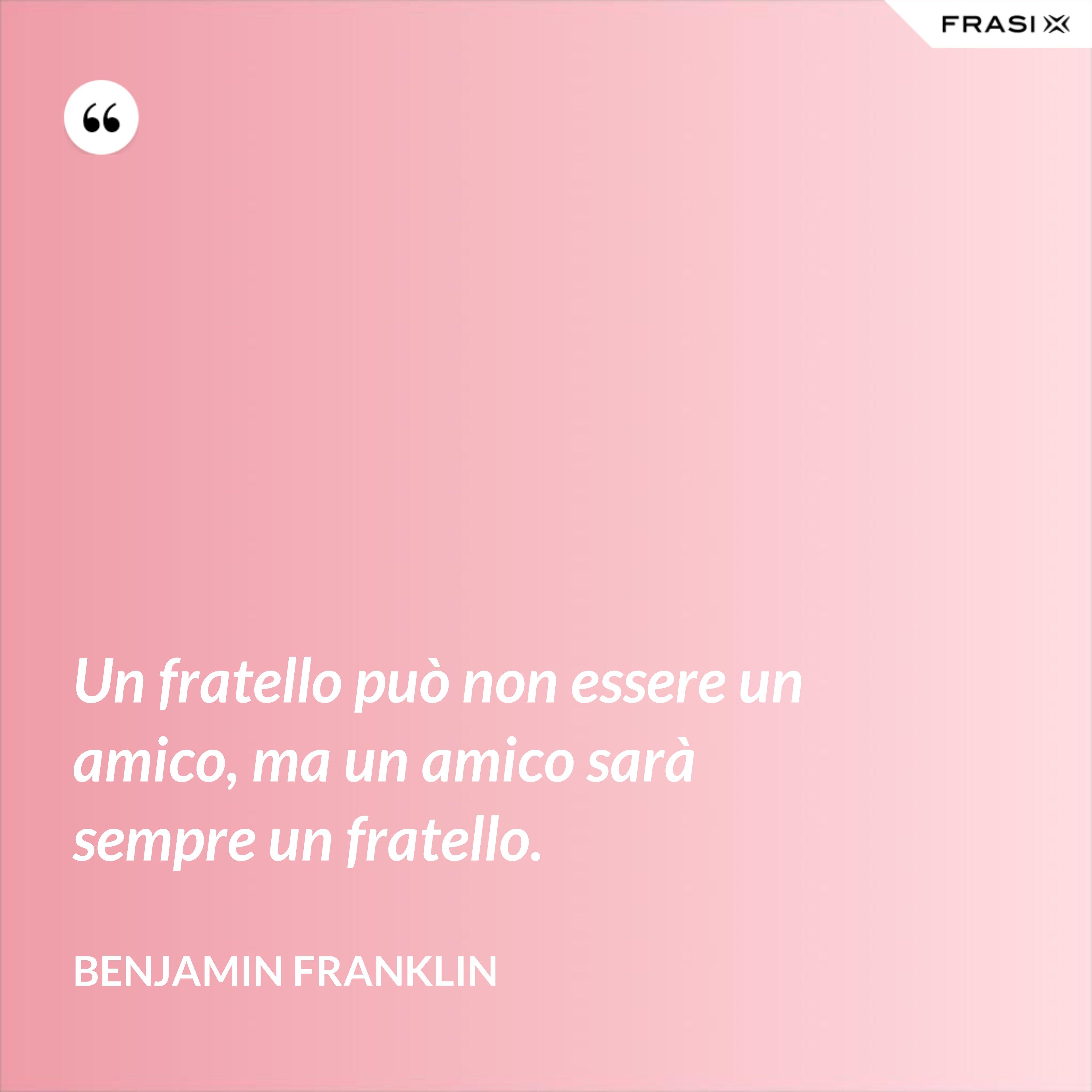 Un fratello può non essere un amico, ma un amico sarà sempre un fratello. - Benjamin Franklin