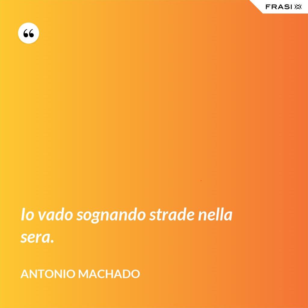 Io vado sognando strade nella sera. - Antonio Machado