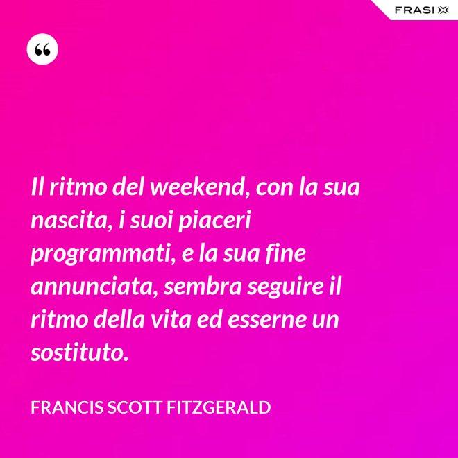 Il ritmo del weekend, con la sua nascita, i suoi piaceri programmati, e la sua fine annunciata, sembra seguire il ritmo della vita ed esserne un sostituto. - Francis Scott Fitzgerald