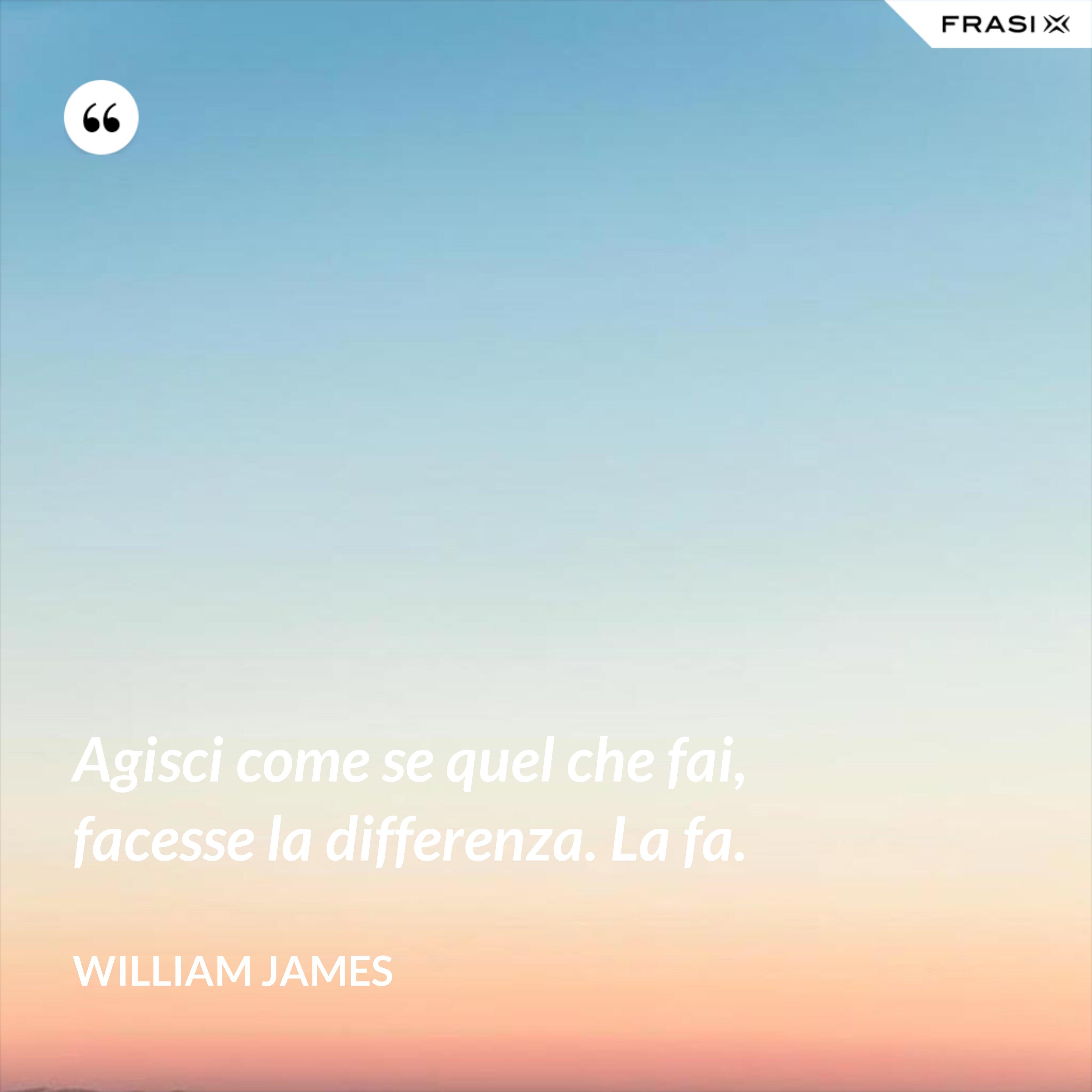 Agisci come se quel che fai, facesse la differenza. La fa. - William James