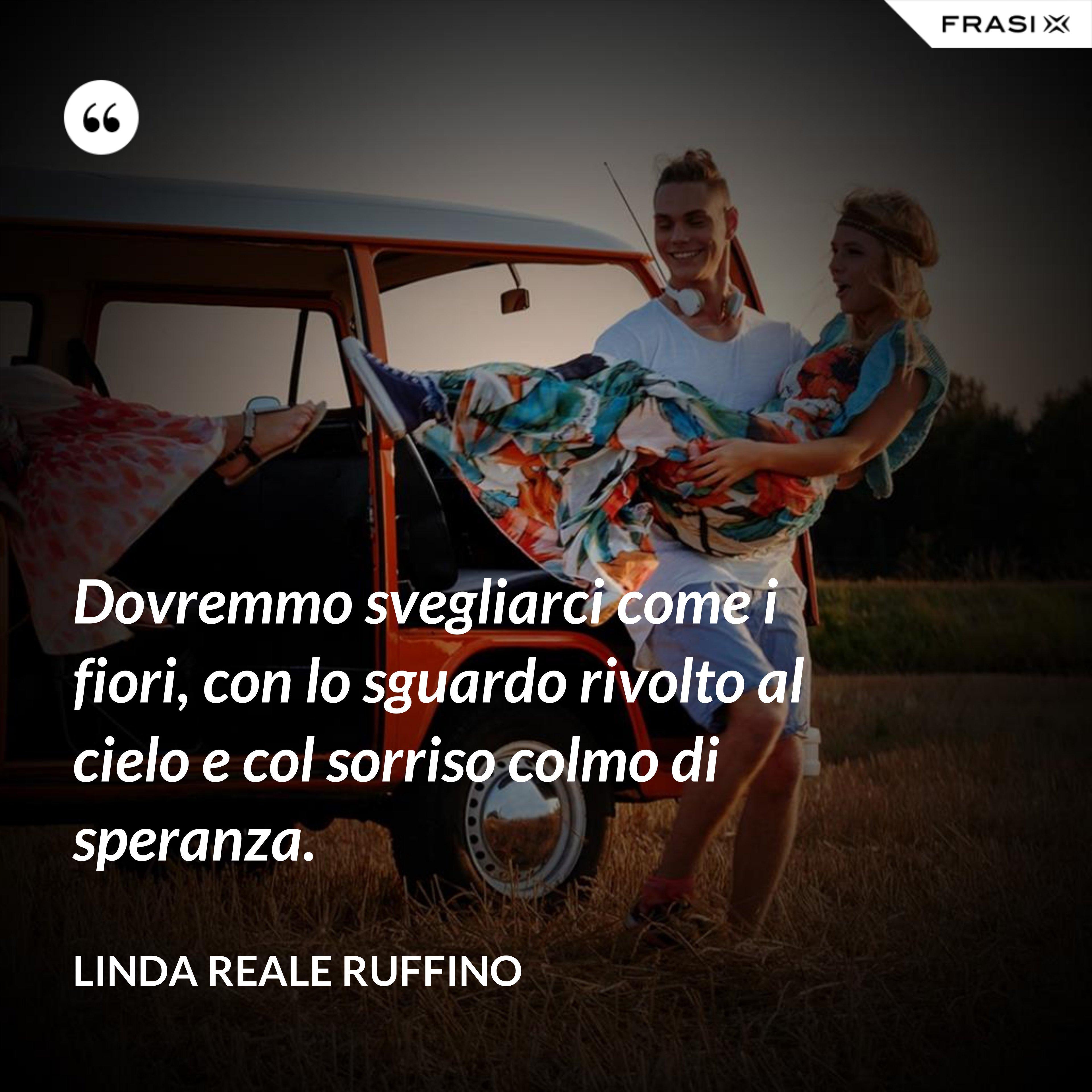 Dovremmo svegliarci come i fiori, con lo sguardo rivolto al cielo e col sorriso colmo di speranza. - Linda Reale Ruffino