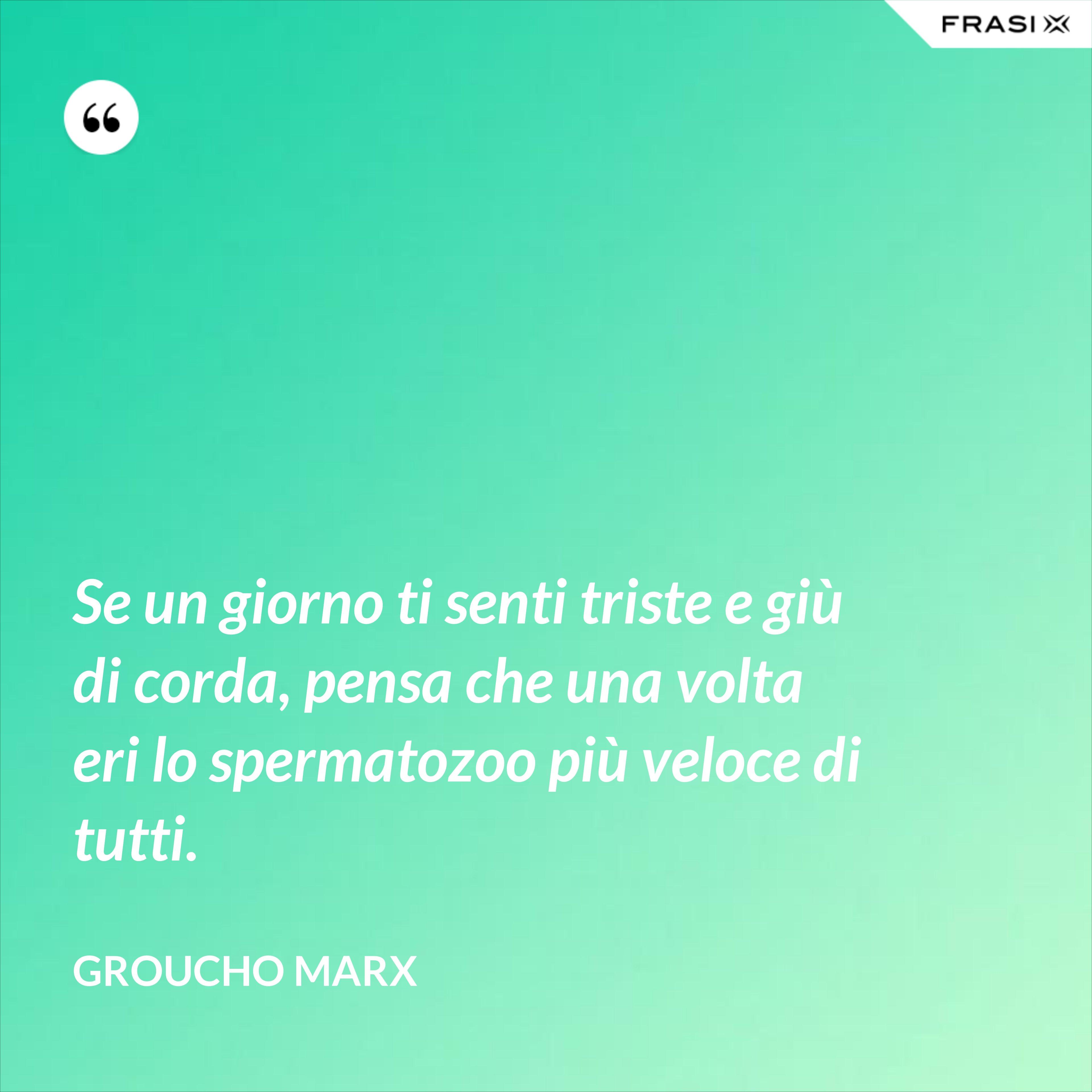 Se un giorno ti senti triste e giù di corda, pensa che una volta eri lo spermatozoo più veloce di tutti. - Groucho Marx
