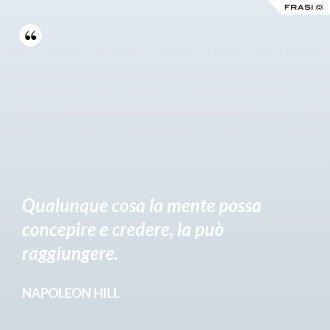 Qualunque cosa la mente possa concepire e credere, la può raggiungere. - Napoleon Hill