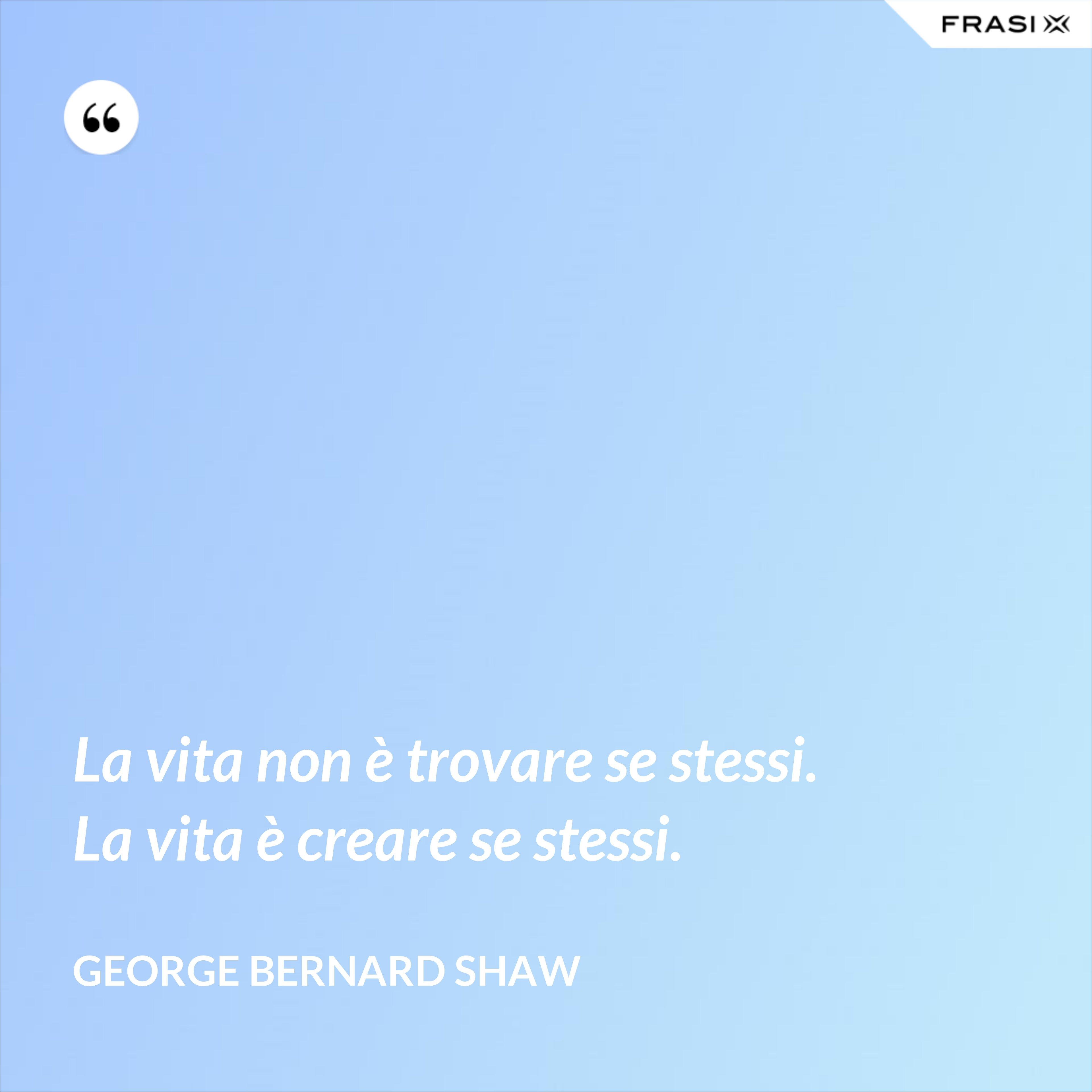La vita non è trovare se stessi. La vita è creare se stessi. - George Bernard Shaw