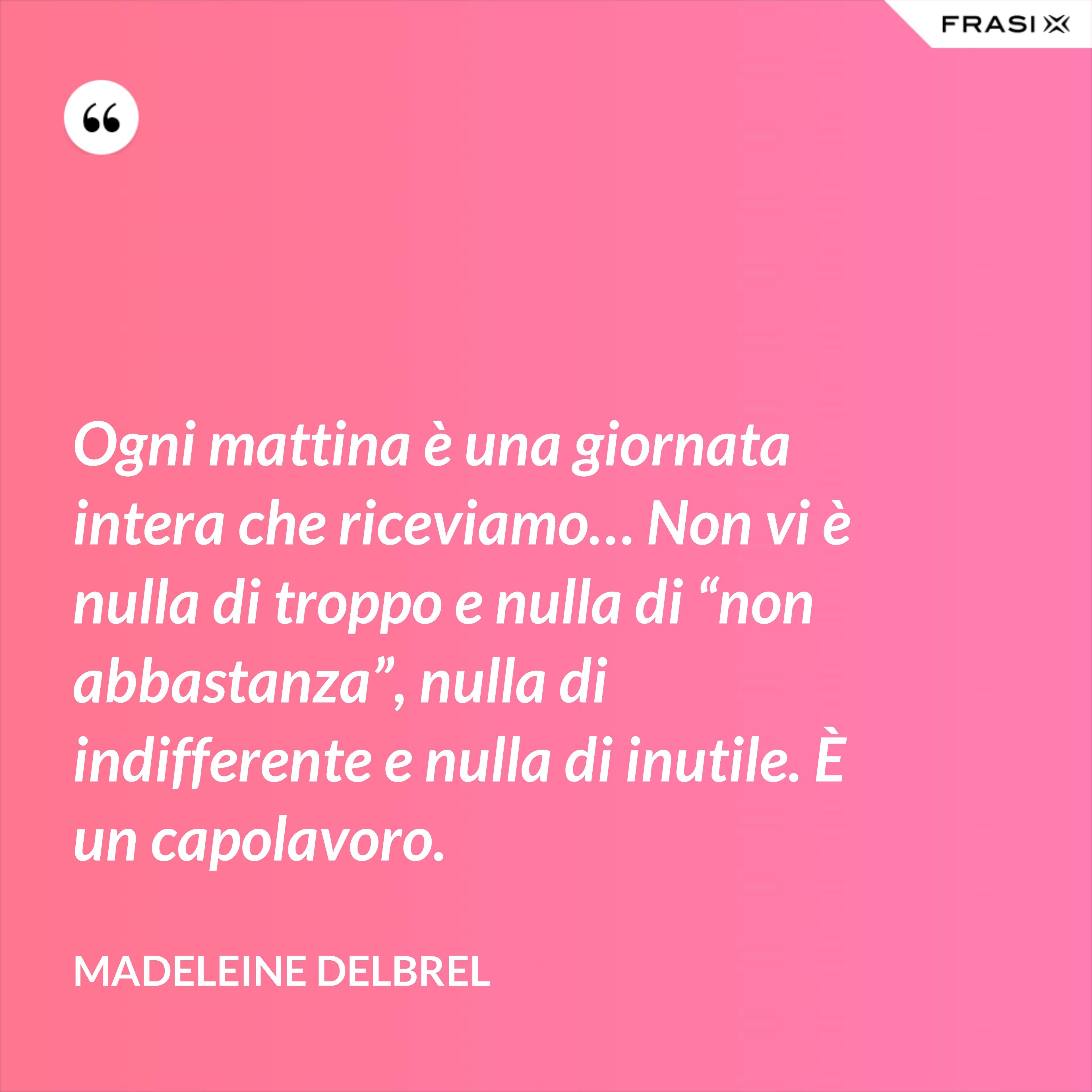 """Ogni mattina è una giornata intera che riceviamo… Non vi è nulla di troppo e nulla di """"non abbastanza"""", nulla di indifferente e nulla di inutile. È un capolavoro. - Madeleine Delbrel"""
