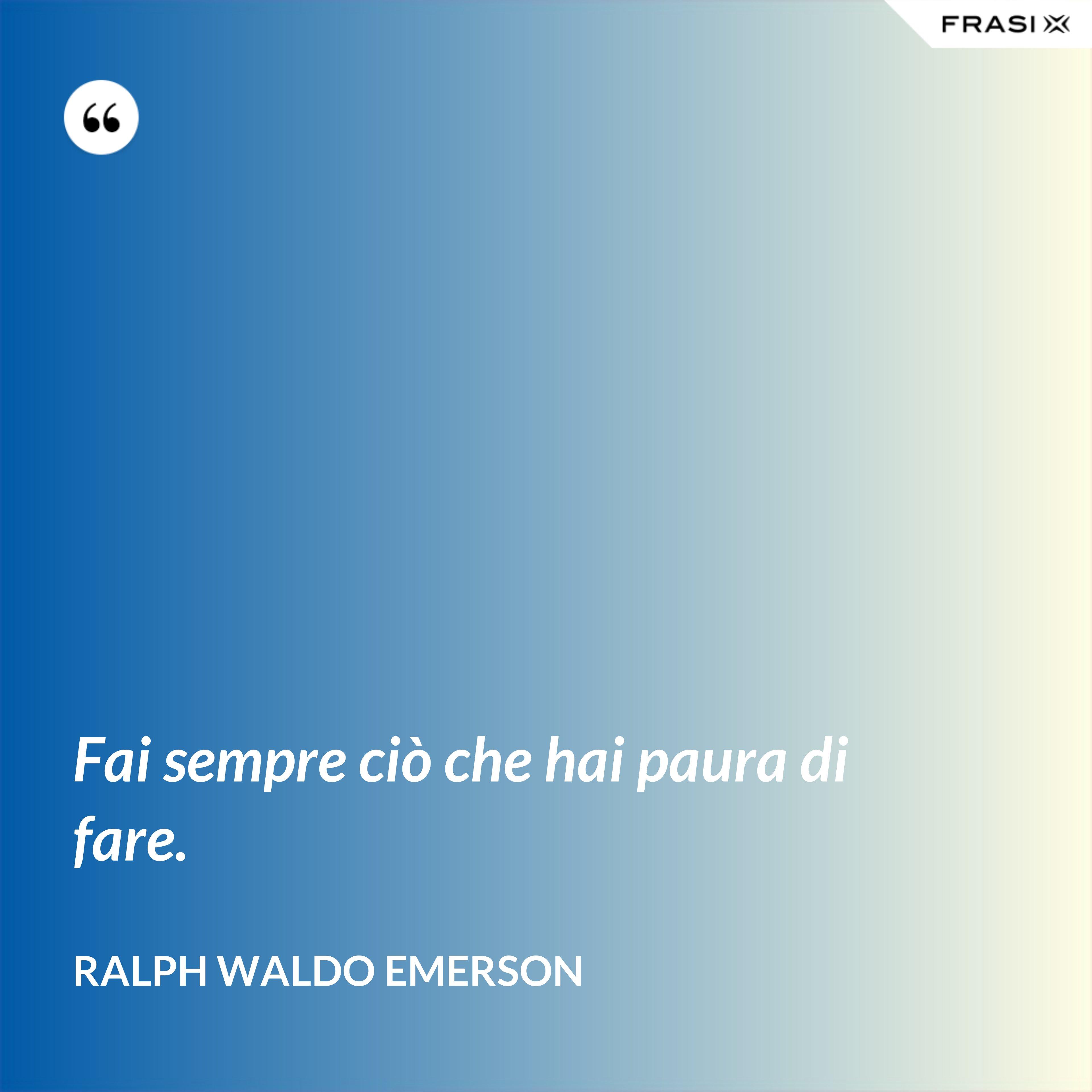 Fai sempre ciò che hai paura di fare. - Ralph Waldo Emerson