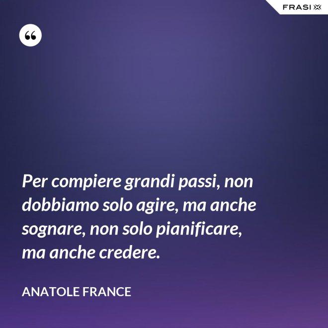 Per compiere grandi passi, non dobbiamo solo agire, ma anche sognare, non solo pianificare, ma anche credere. - Anatole France