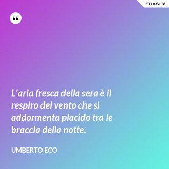 L'aria fresca della sera è il respiro del vento che si addormenta placido tra le braccia della notte. - Umberto Eco