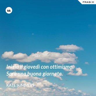 Inizia il giovedì con ottimismo. Sarà una buona giornata. - Kate Summers