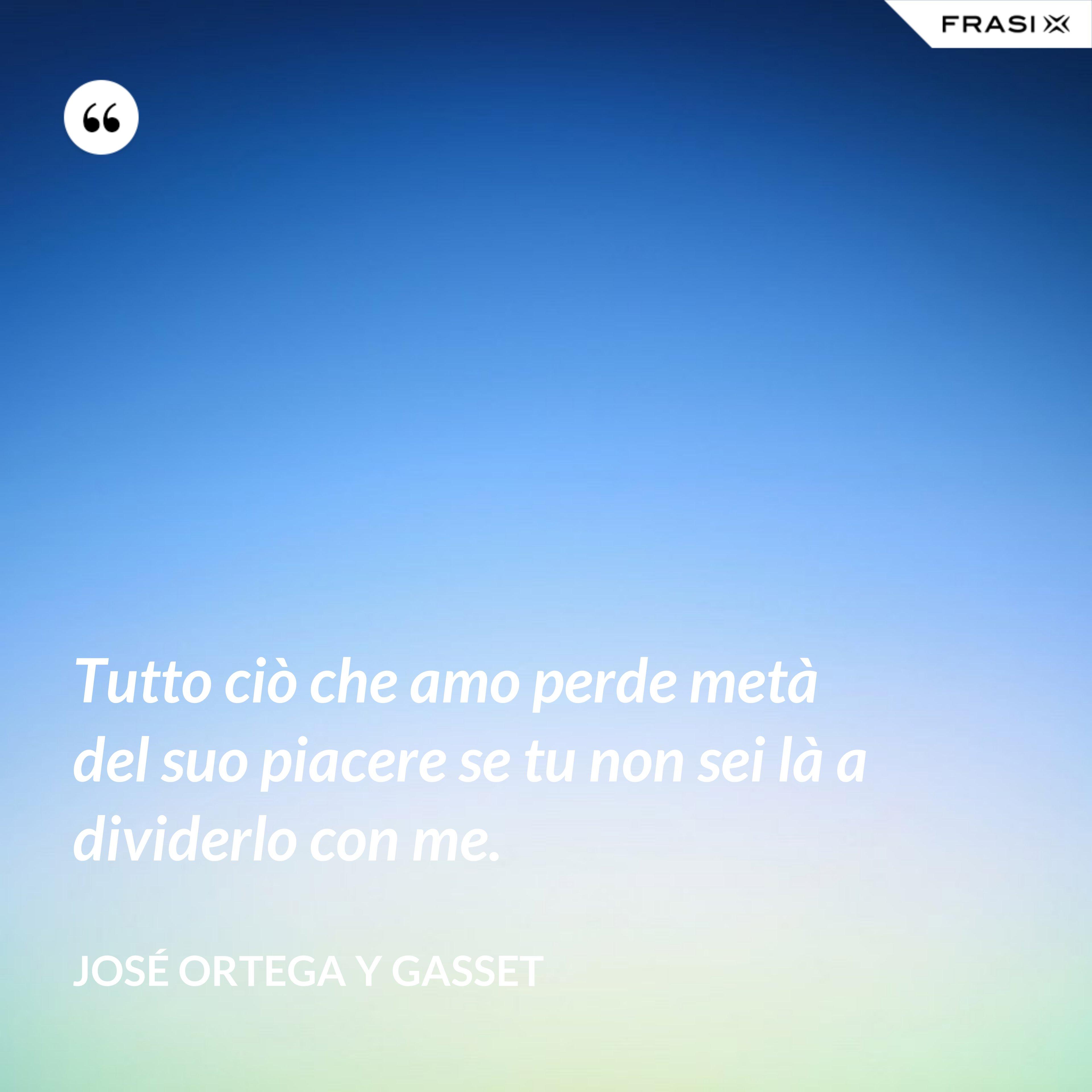 Tutto ciò che amo perde metà del suo piacere se tu non sei là a dividerlo con me. - José Ortega y Gasset