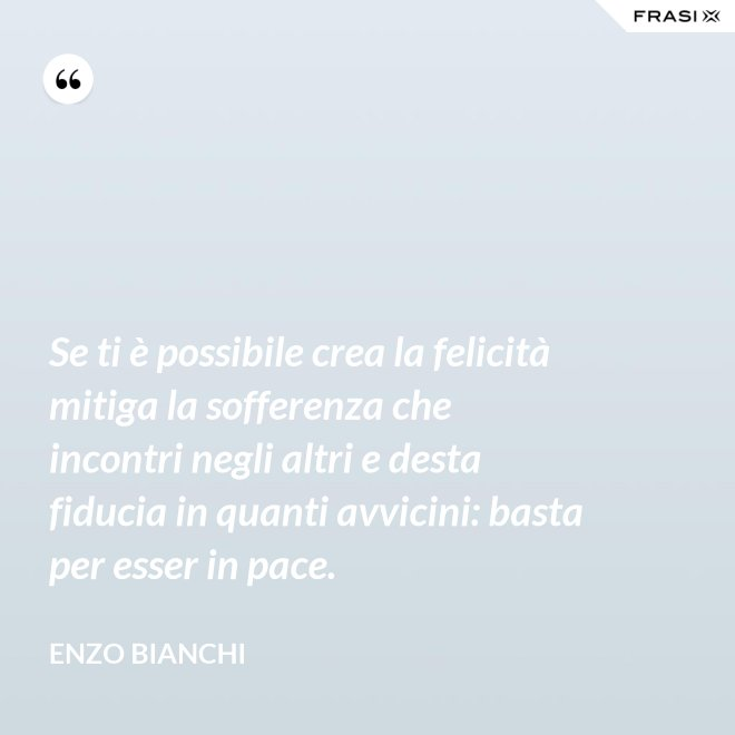 Se ti è possibile crea la felicità mitiga la sofferenza che incontri negli altri e desta fiducia in quanti avvicini: basta per esser in pace. - Enzo Bianchi