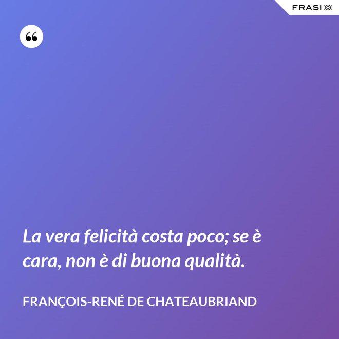 La vera felicità costa poco; se è cara, non è di buona qualità. - François-René de Chateaubriand