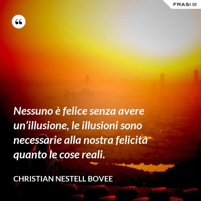 Nessuno è felice senza avere un'illusione, le illusioni sono necessarie alla nostra felicità quanto le cose reali. - Christian Nestell Bovee