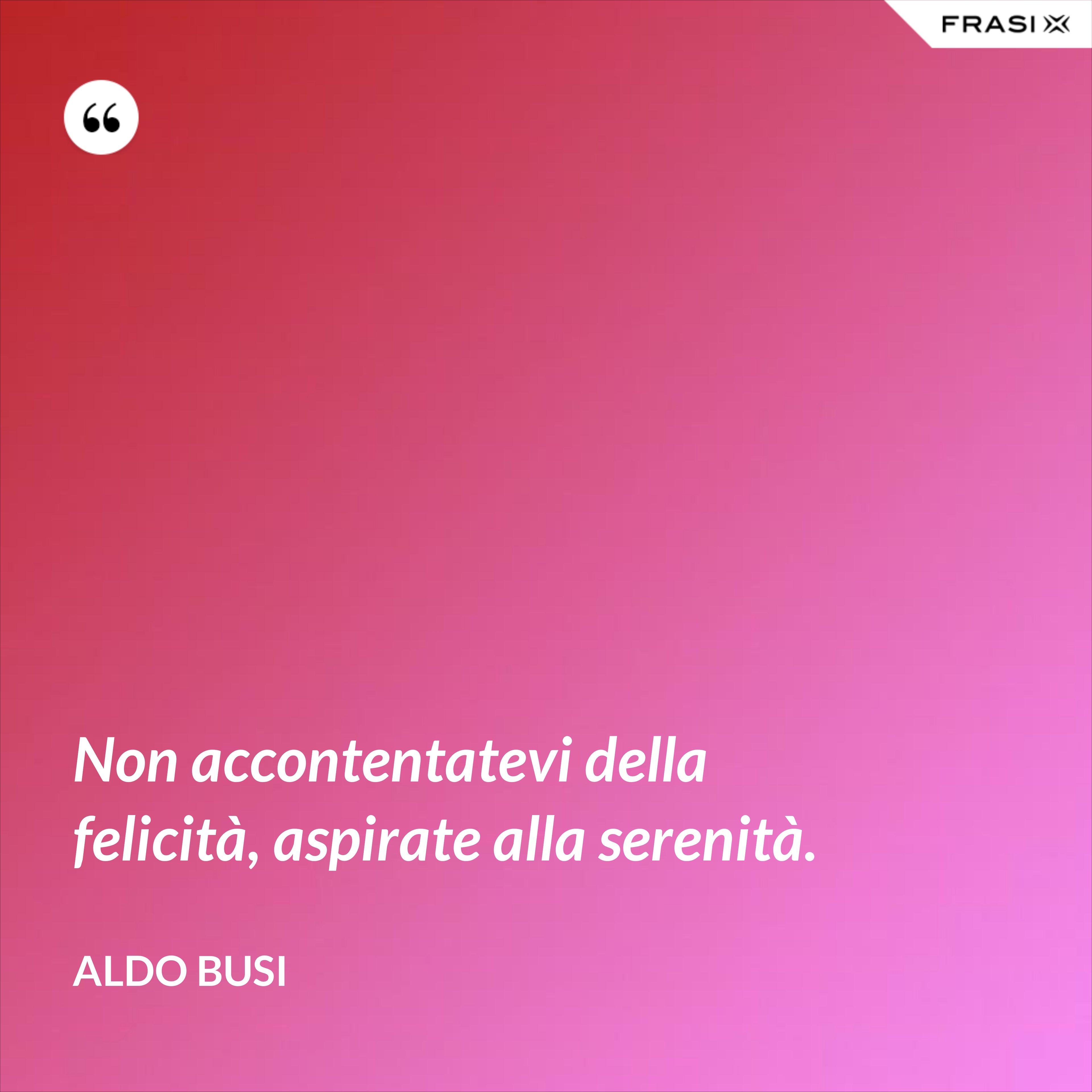 Non accontentatevi della felicità, aspirate alla serenità. - Aldo Busi