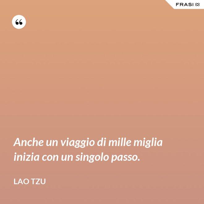 Anche un viaggio di mille miglia inizia con un singolo passo. - Lao Tzu