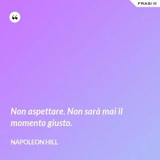 Non aspettare. Non sarà mai il momento giusto. - Napoleon Hill