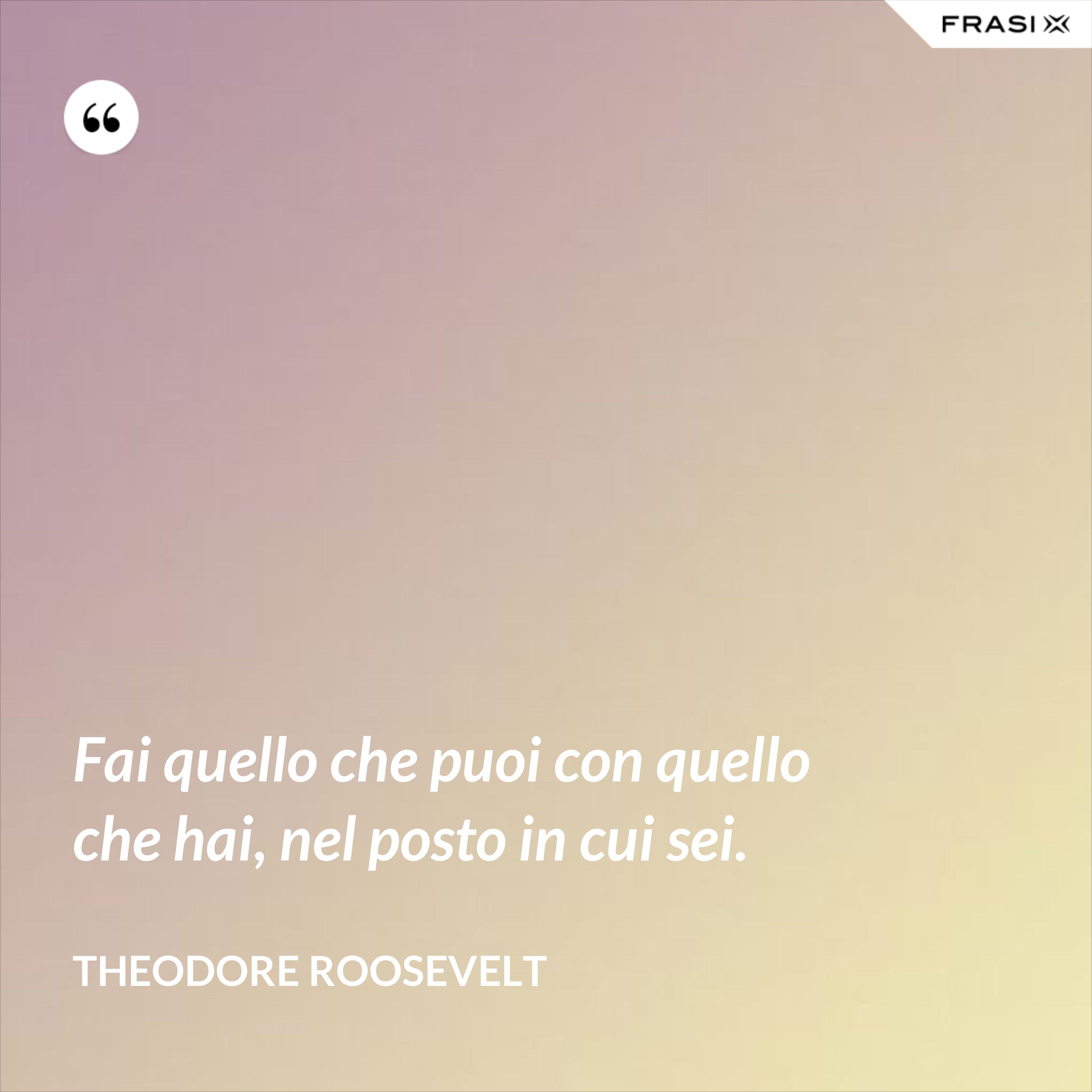 Fai quello che puoi con quello che hai, nel posto in cui sei. - Theodore Roosevelt