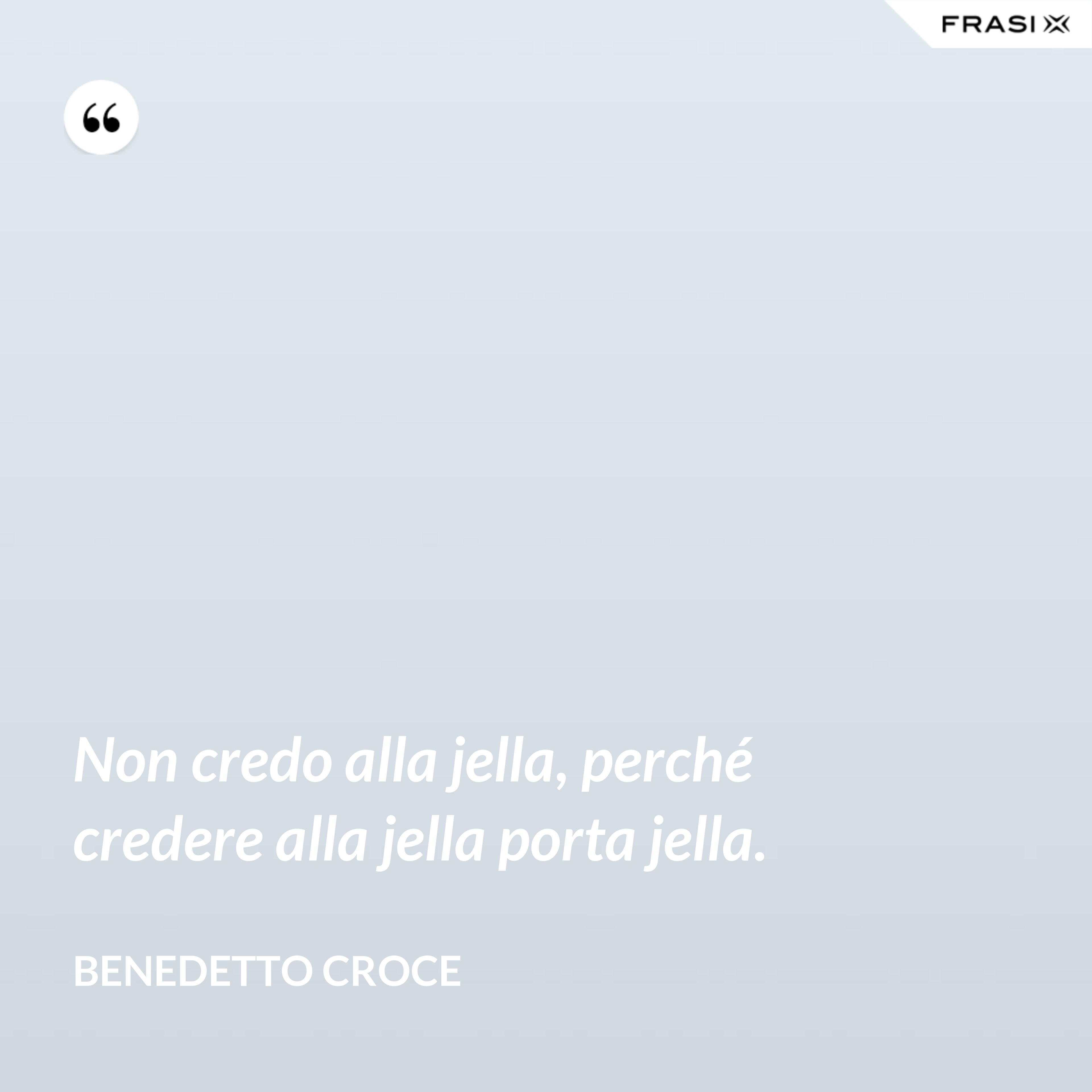 Non credo alla jella, perché credere alla jella porta jella. - Benedetto Croce