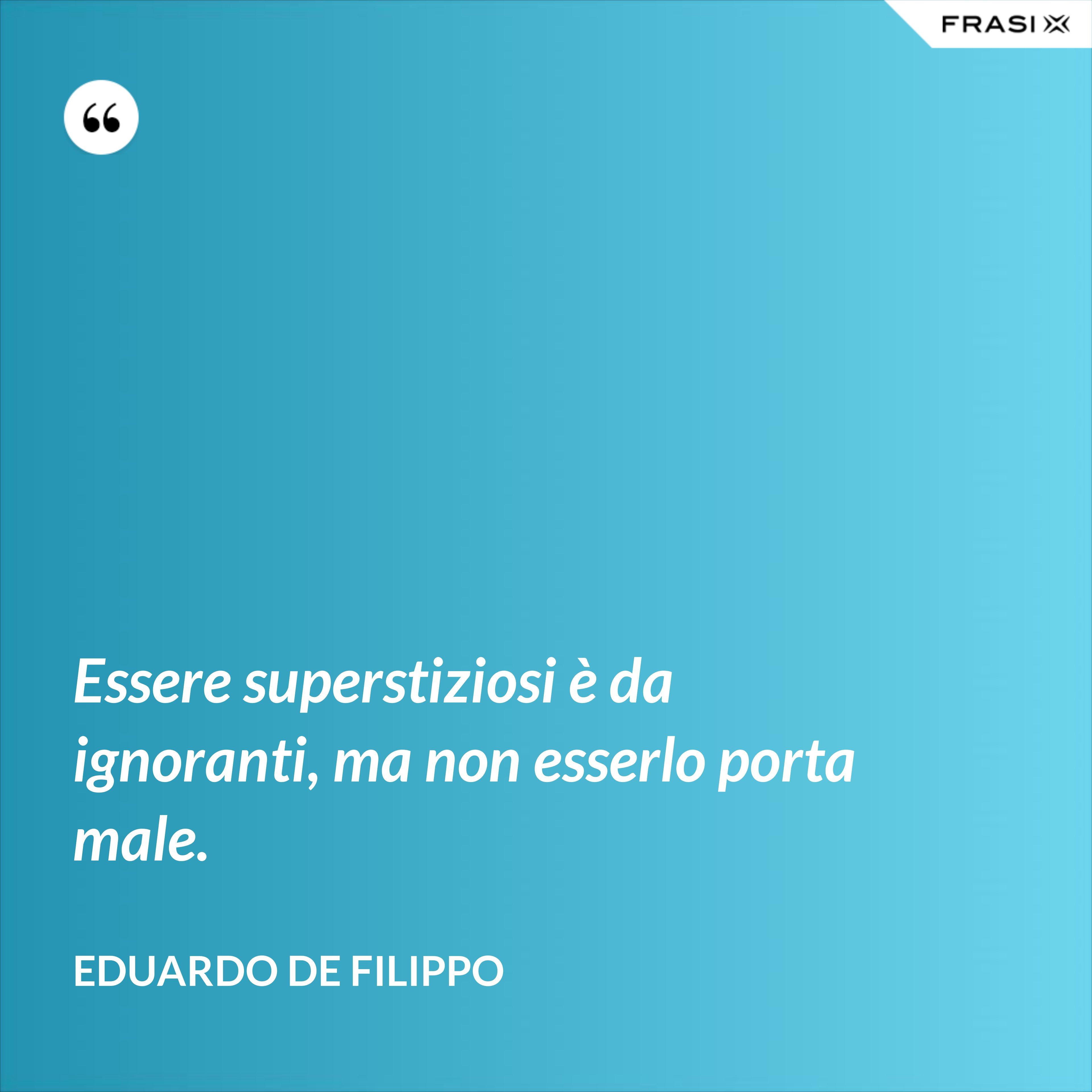 Essere superstiziosi è da ignoranti, ma non esserlo porta male. - Eduardo De Filippo